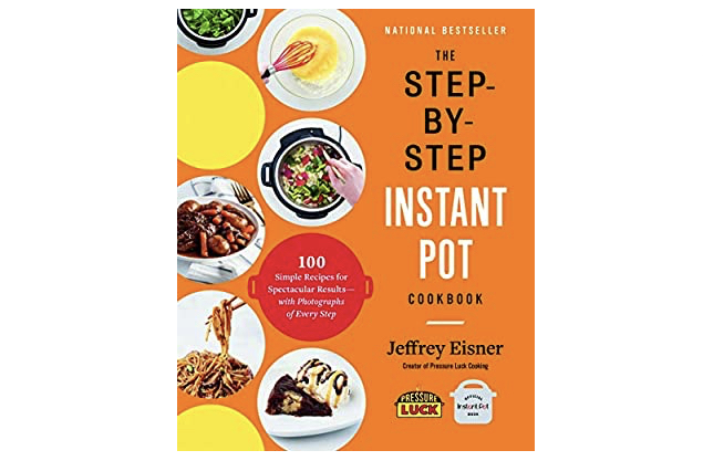 The Step-by-Step Instant Pot Cookbook: 100 Simple Recipes for Spectacular Results — with Photographs of Every Step